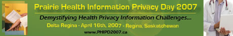 Prairie Health Information Privacy Day 2007: Demystifying Health Privacy Information Challenges...; The Delta Regina, April 16, 2007, Regina Saskatchewan