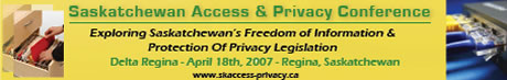 Saskatchewan Access & Privacy Conference: Exploring Saskatchewan's Freedom Of Information & Protection Of Privacy Legislation; The Delta Regina, April 18, 2007, Regina Saskatchewan